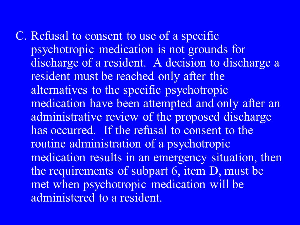 C.Refusal to consent to use of a specific psychotropic medication is not grounds for discharge of a resident.