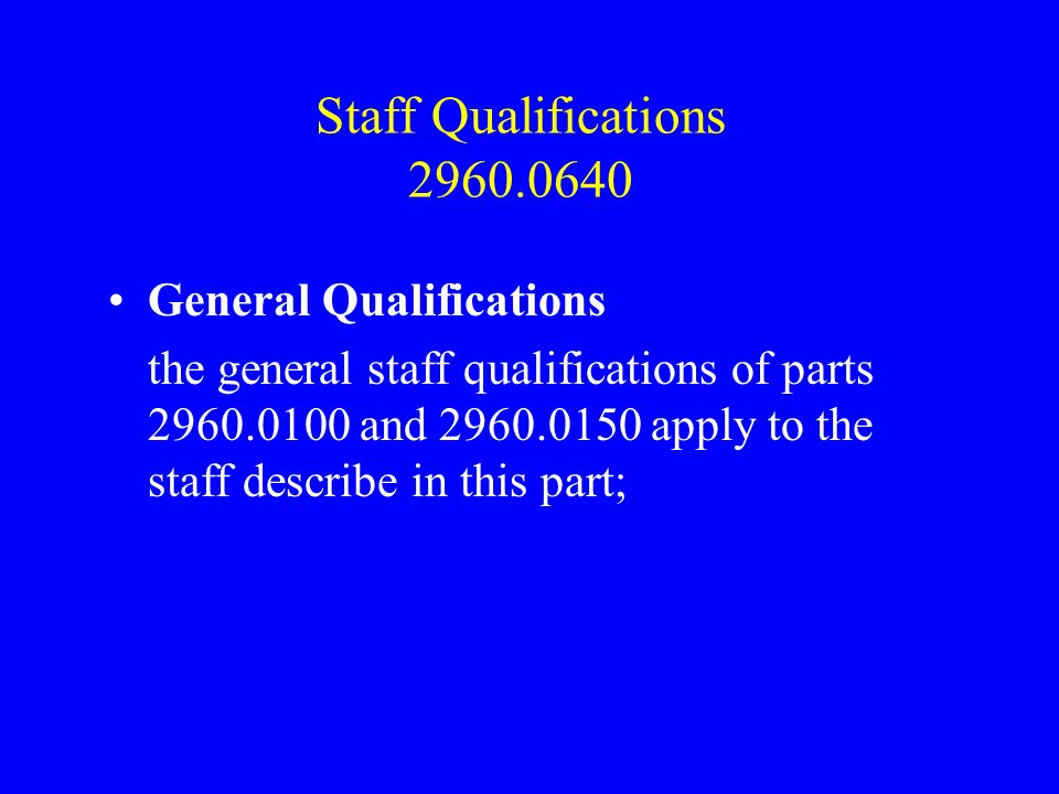 Staff Qualifications 2960.0640 General Qualifications the general staff qualifications of parts 2960.0100 and 2960.0150 apply to the staff describe in this part;