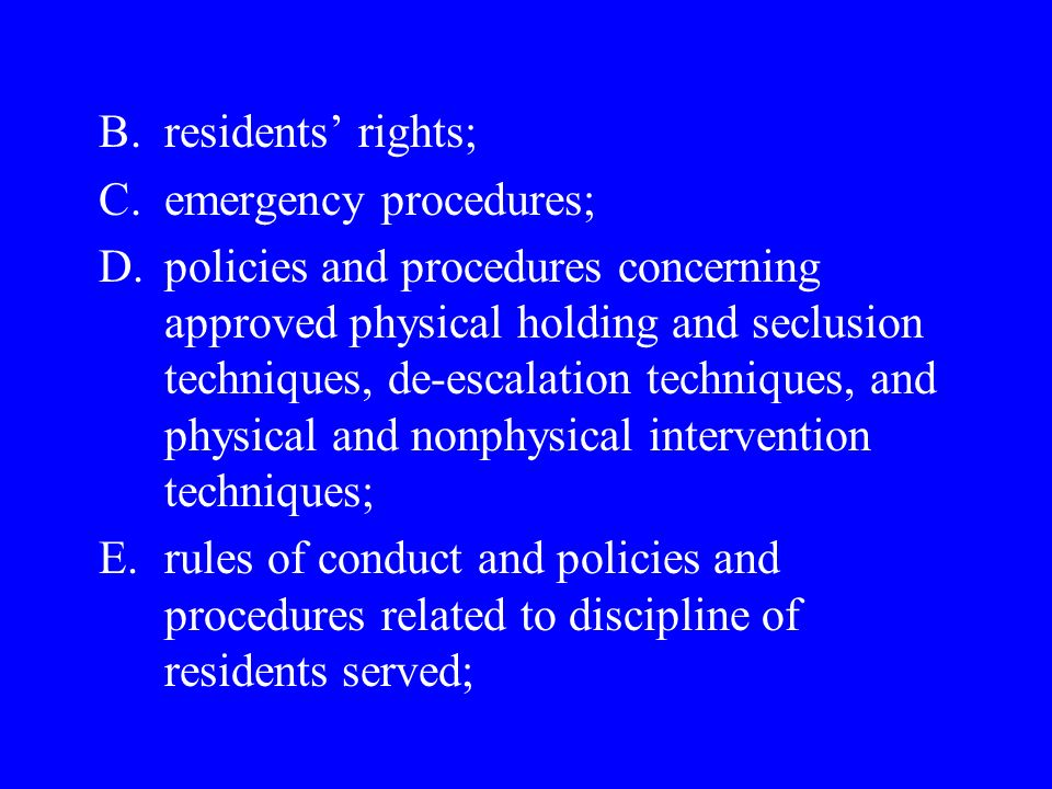 B.residents rights; C.emergency procedures; D.policies and procedures concerning approved physical holding and seclusion techniques, de-escalation techniques, and physical and nonphysical intervention techniques; E.rules of conduct and policies and procedures related to discipline of residents served;