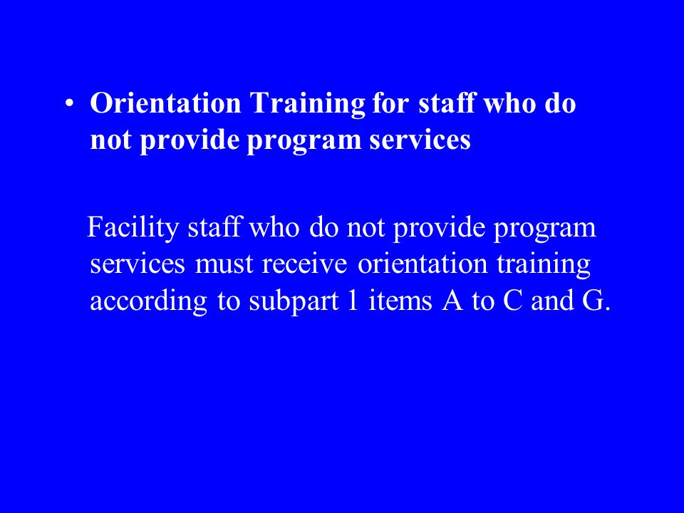 Orientation Training for staff who do not provide program services Facility staff who do not provide program services must receive orientation training according to subpart 1 items A to C and G.