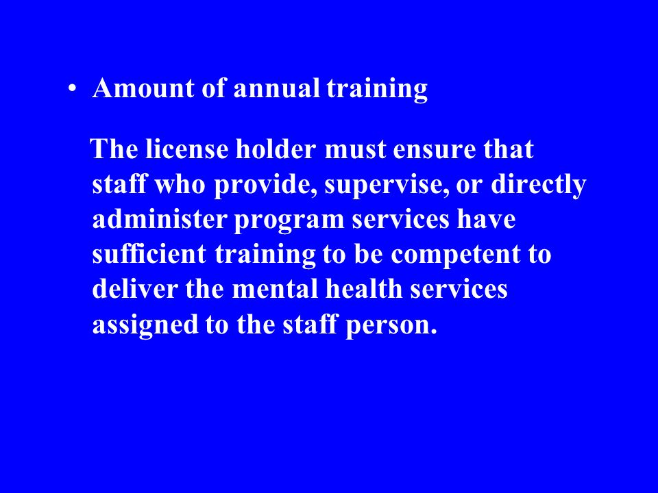 Amount of annual training The license holder must ensure that staff who provide, supervise, or directly administer program services have sufficient training to be competent to deliver the mental health services assigned to the staff person.