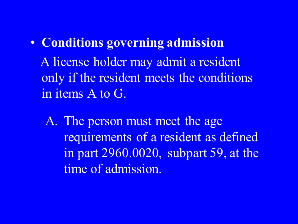 Conditions governing admission A license holder may admit a resident only if the resident meets the conditions in items A to G.