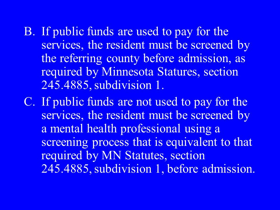 B.If public funds are used to pay for the services, the resident must be screened by the referring county before admission, as required by Minnesota Statures, section 245.4885, subdivision 1.