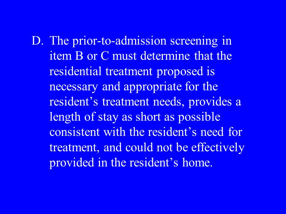 D.The prior-to-admission screening in item B or C must determine that the residential treatment proposed is necessary and appropriate for the residents treatment needs, provides a length of stay as short as possible consistent with the residents need for treatment, and could not be effectively provided in the residents home.