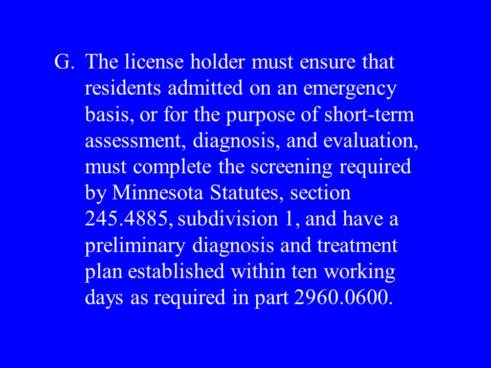 G.The license holder must ensure that residents admitted on an emergency basis, or for the purpose of short-term assessment, diagnosis, and evaluation, must complete the screening required by Minnesota Statutes, section 245.4885, subdivision 1, and have a preliminary diagnosis and treatment plan established within ten working days as required in part 2960.0600.