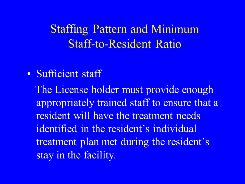 Staffing Pattern and Minimum Staff-to-Resident Ratio Sufficient staff The License holder must provide enough appropriately trained staff to ensure that a resident will have the treatment needs identified in the residents individual treatment plan met during the residents stay in the facility.