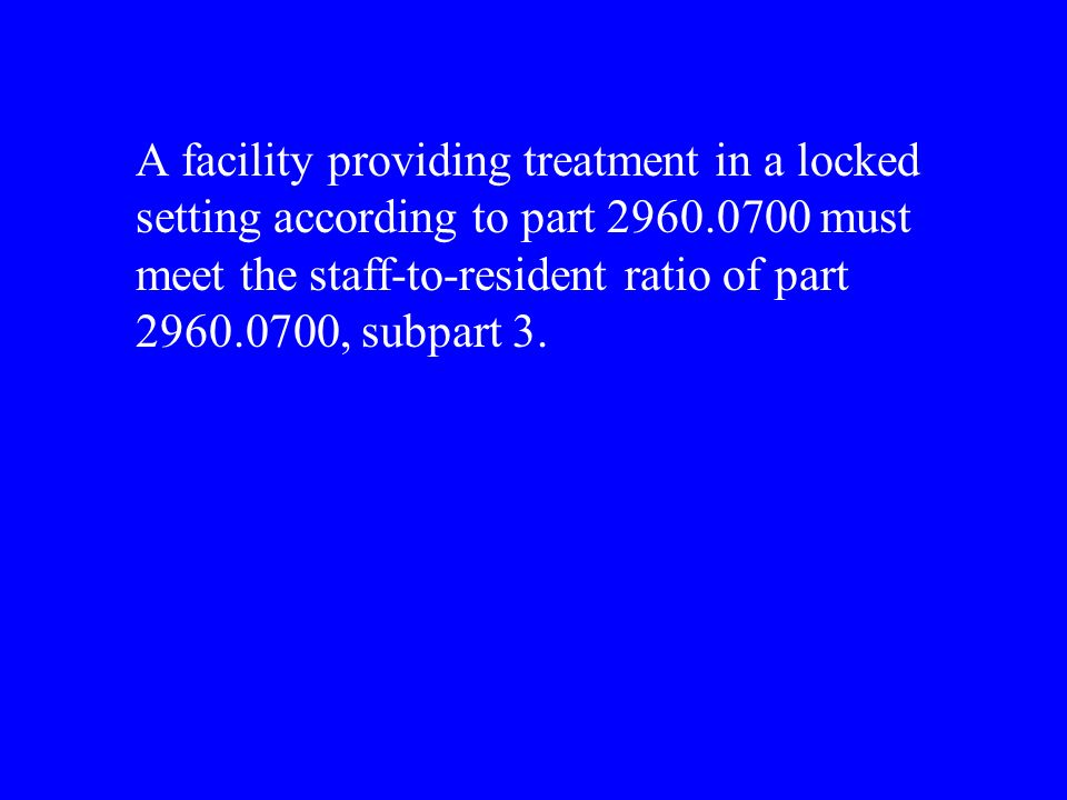 A facility providing treatment in a locked setting according to part 2960.0700 must meet the staff-to-resident ratio of part 2960.0700, subpart 3.