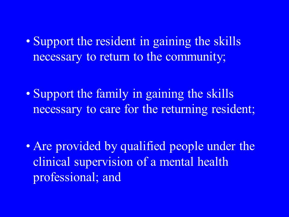 Support the resident in gaining the skills necessary to return to the community; Support the family in gaining the skills necessary to care for the returning resident; Are provided by qualified people under the clinical supervision of a mental health professional; and