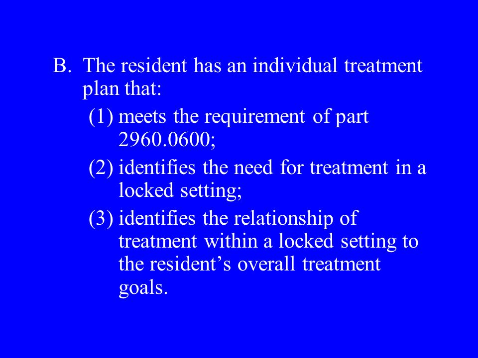B.The resident has an individual treatment plan that: (1)meets the requirement of part 2960.0600; (2)identifies the need for treatment in a locked setting; (3)identifies the relationship of treatment within a locked setting to the residents overall treatment goals.