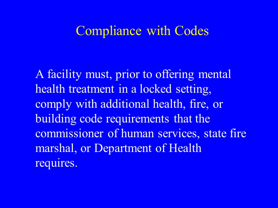 Compliance with Codes A facility must, prior to offering mental health treatment in a locked setting, comply with additional health, fire, or building code requirements that the commissioner of human services, state fire marshal, or Department of Health requires.