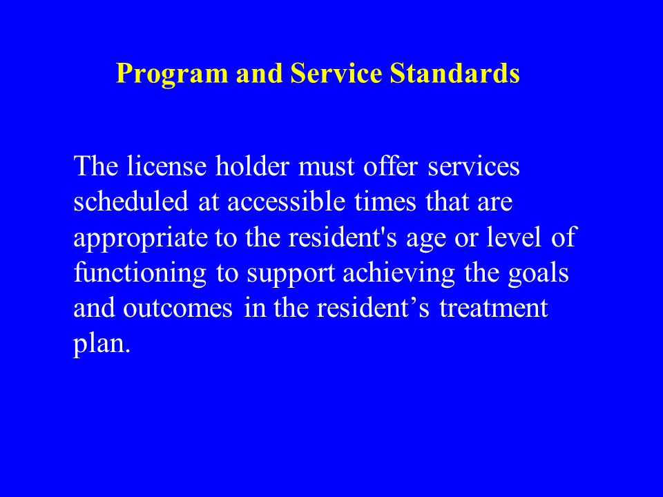 Program and Service Standards The license holder must offer services scheduled at accessible times that are appropriate to the resident s age or level of functioning to support achieving the goals and outcomes in the residents treatment plan.