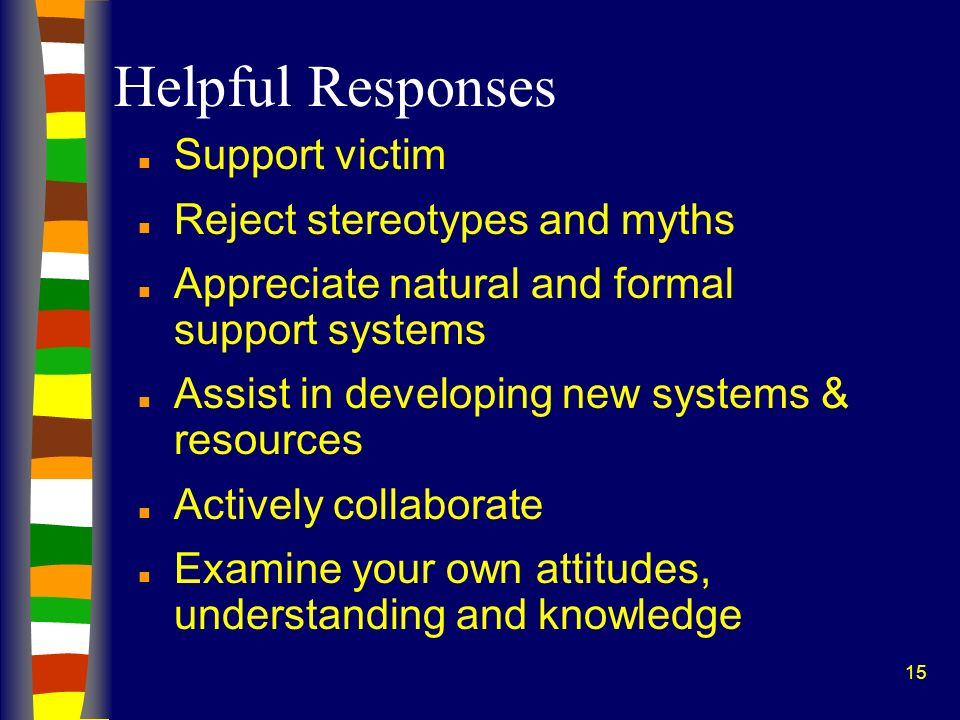 15 Helpful Responses n Support victim n Reject stereotypes and myths n Appreciate natural and formal support systems n Assist in developing new systems & resources n Actively collaborate n Examine your own attitudes, understanding and knowledge