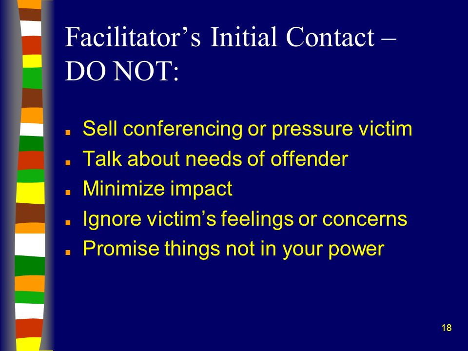 18 Facilitators Initial Contact – DO NOT: n Sell conferencing or pressure victim n Talk about needs of offender n Minimize impact n Ignore victims feelings or concerns n Promise things not in your power