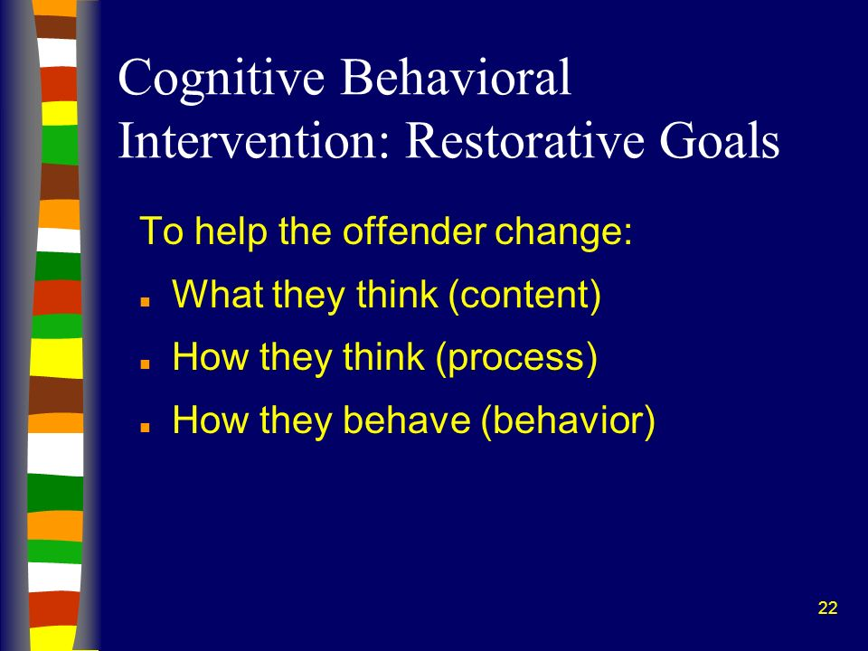 22 Cognitive Behavioral Intervention: Restorative Goals To help the offender change: n What they think (content) n How they think (process) n How they behave (behavior)