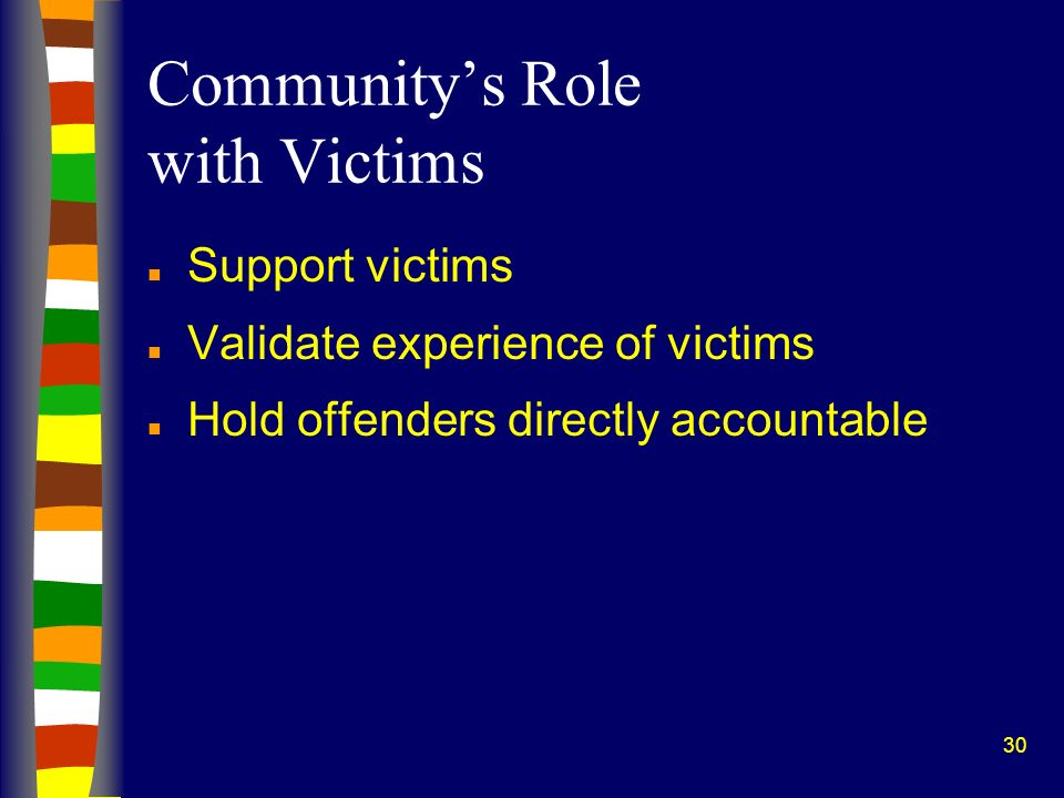 30 Communitys Role with Victims n Support victims n Validate experience of victims n Hold offenders directly accountable