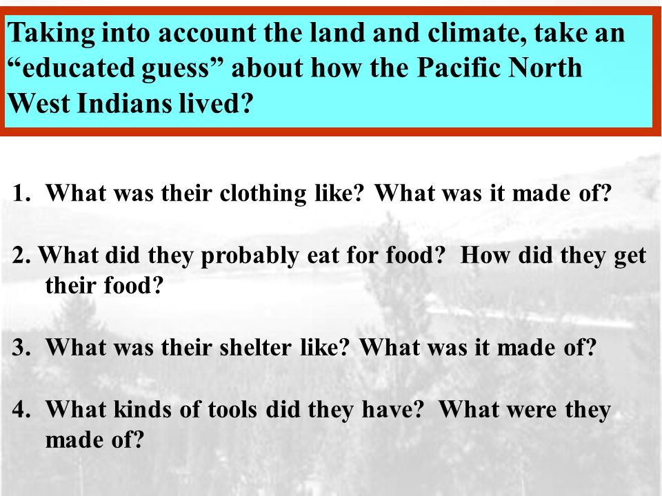 Taking into account the land and climate, take an educated guess about how the Pacific North West Indians lived.