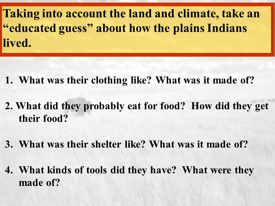 Taking into account the land and climate, take an educated guess about how the plains Indians lived. 1.What was their clothing like? What was it made