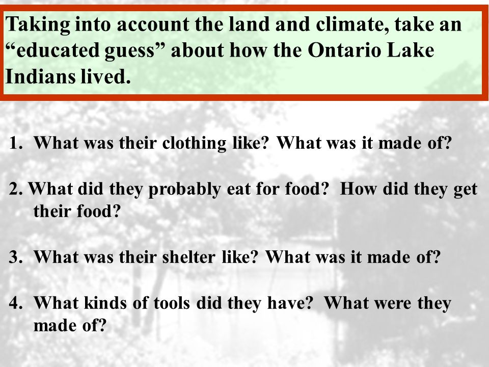 Taking into account the land and climate, take an educated guess about how the Ontario Lake Indians lived. 1.What was their clothing like? What was it