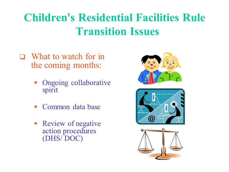 Childrens Residential Facilities Rule Development Assessment: Advantages 9 licensing rules consolidated in one rule chapter A common set of general standards identified for most providers Program-specific standards separately identified Standards reflect interagency consensus Better linkage between client needs and program services by admission criteria, screening and assessment requirements Enhances provider choice of program services offered Ensures provider accountability through program evaluation and client outcome requirements
