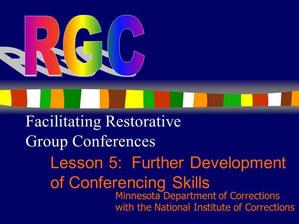 1 Facilitating Restorative Group Conferences Lesson 5: Further Development of Conferencing Skills Minnesota Department of Corrections with the National Institute of Corrections