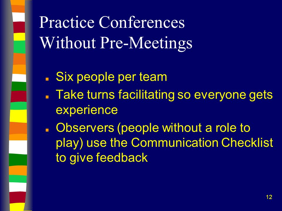 12 Practice Conferences Without Pre-Meetings n Six people per team n Take turns facilitating so everyone gets experience n Observers (people without a role to play) use the Communication Checklist to give feedback