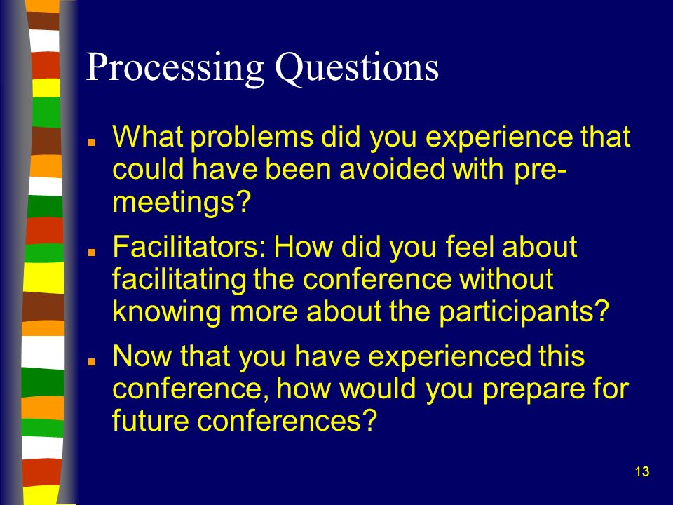 13 Processing Questions n What problems did you experience that could have been avoided with pre- meetings.