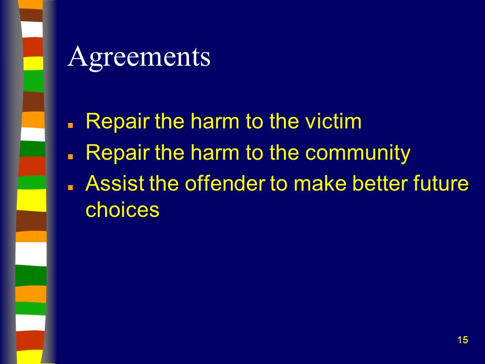 15 Agreements n Repair the harm to the victim n Repair the harm to the community n Assist the offender to make better future choices