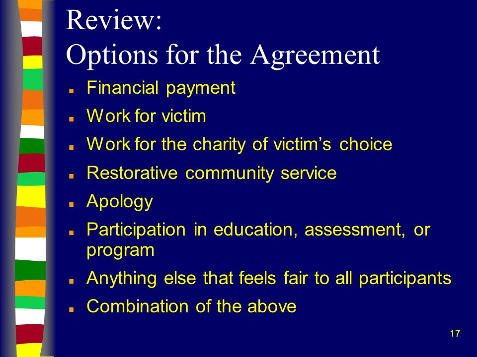 17 Review: Options for the Agreement n Financial payment n Work for victim n Work for the charity of victims choice n Restorative community service n Apology n Participation in education, assessment, or program n Anything else that feels fair to all participants n Combination of the above