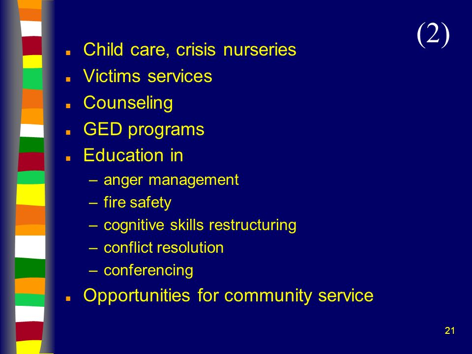21 n Child care, crisis nurseries n Victims services n Counseling n GED programs n Education in –anger management –fire safety –cognitive skills restr