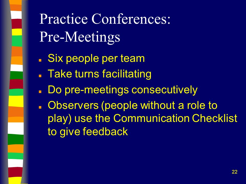 22 Practice Conferences: Pre-Meetings n Six people per team n Take turns facilitating n Do pre-meetings consecutively n Observers (people without a role to play) use the Communication Checklist to give feedback