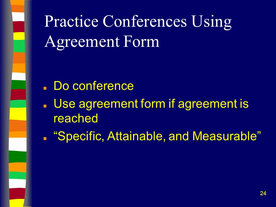 24 Practice Conferences Using Agreement Form n Do conference n Use agreement form if agreement is reached n Specific, Attainable, and Measurable