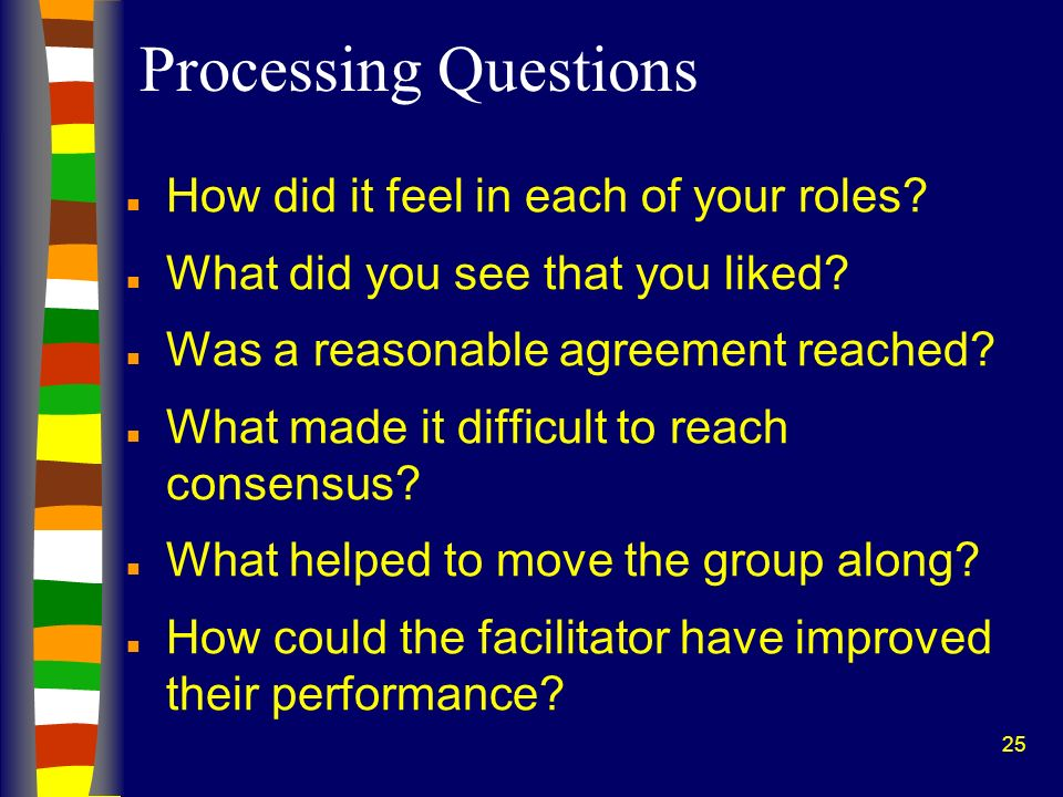 25 Processing Questions n How did it feel in each of your roles? n What did you see that you liked? n Was a reasonable agreement reached? n What made