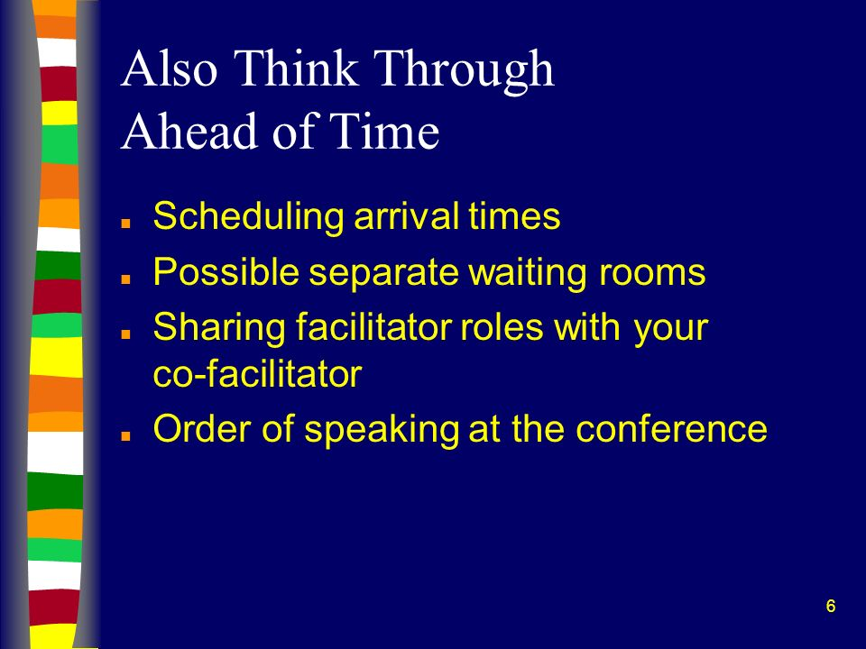 6 Also Think Through Ahead of Time n Scheduling arrival times n Possible separate waiting rooms n Sharing facilitator roles with your co-facilitator n