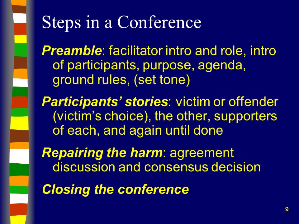 9 Steps in a Conference Preamble: facilitator intro and role, intro of participants, purpose, agenda, ground rules, (set tone) Participants stories: victim or offender (victims choice), the other, supporters of each, and again until done Repairing the harm: agreement discussion and consensus decision Closing the conference