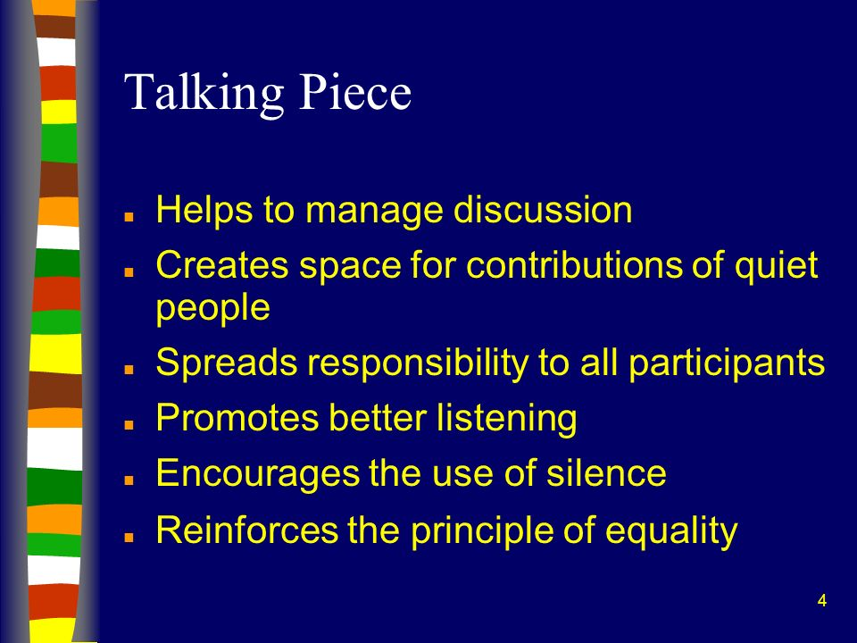 4 Talking Piece n Helps to manage discussion n Creates space for contributions of quiet people n Spreads responsibility to all participants n Promotes