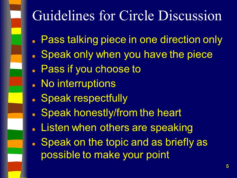 5 Guidelines for Circle Discussion n Pass talking piece in one direction only n Speak only when you have the piece n Pass if you choose to n No interr