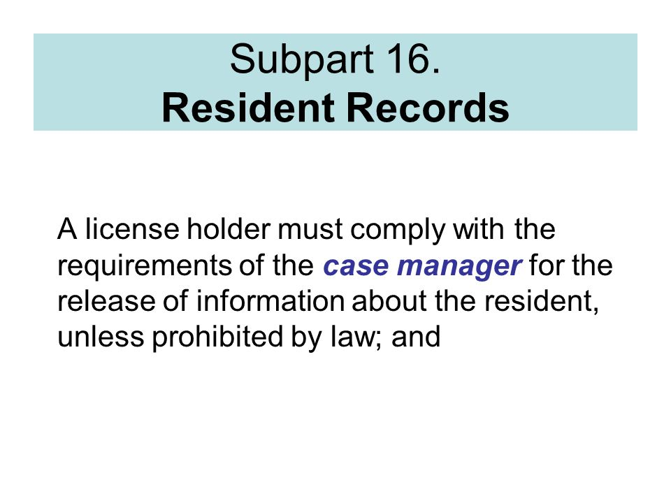 Subpart 16. Resident Records A license holder must comply with the requirements of the case manager for the release of information about the resident,