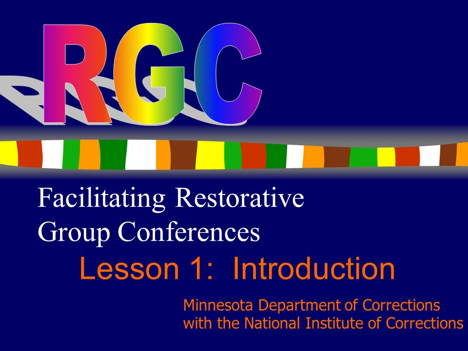 1 Facilitating Restorative Group Conferences Lesson 1: Introduction Minnesota Department of Corrections with the National Institute of Corrections