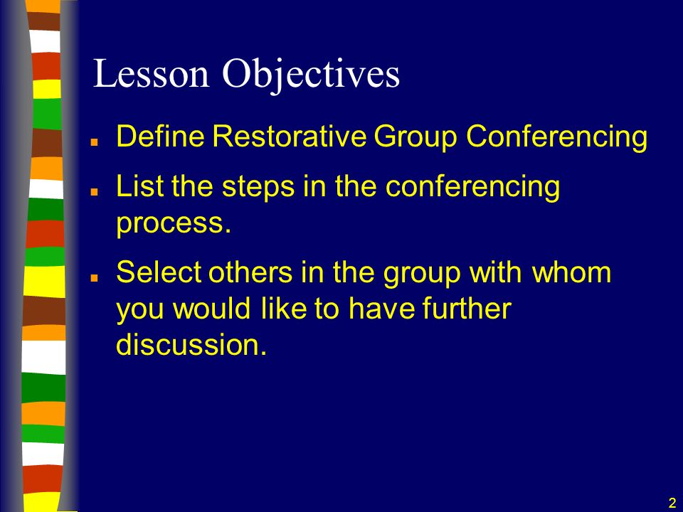 2 Lesson Objectives n Define Restorative Group Conferencing n List the steps in the conferencing process.