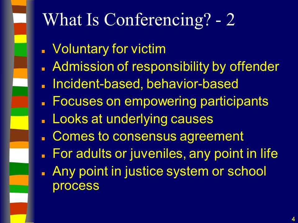 4 What Is Conferencing? - 2 n Voluntary for victim n Admission of responsibility by offender n Incident-based, behavior-based n Focuses on empowering