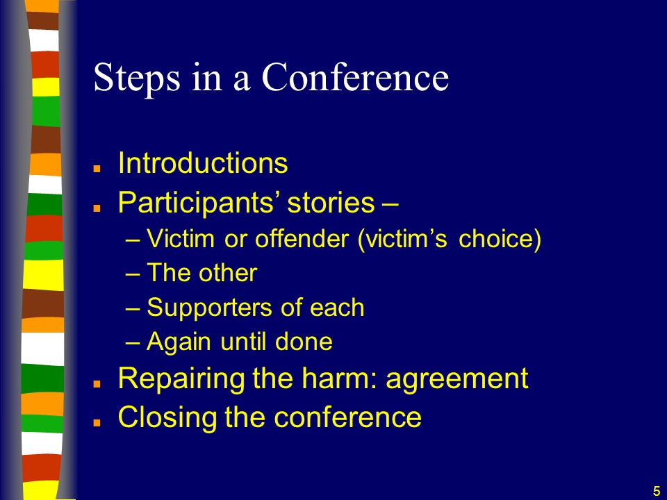 5 Steps in a Conference n Introductions n Participants stories – –Victim or offender (victims choice) –The other –Supporters of each –Again until done n Repairing the harm: agreement n Closing the conference