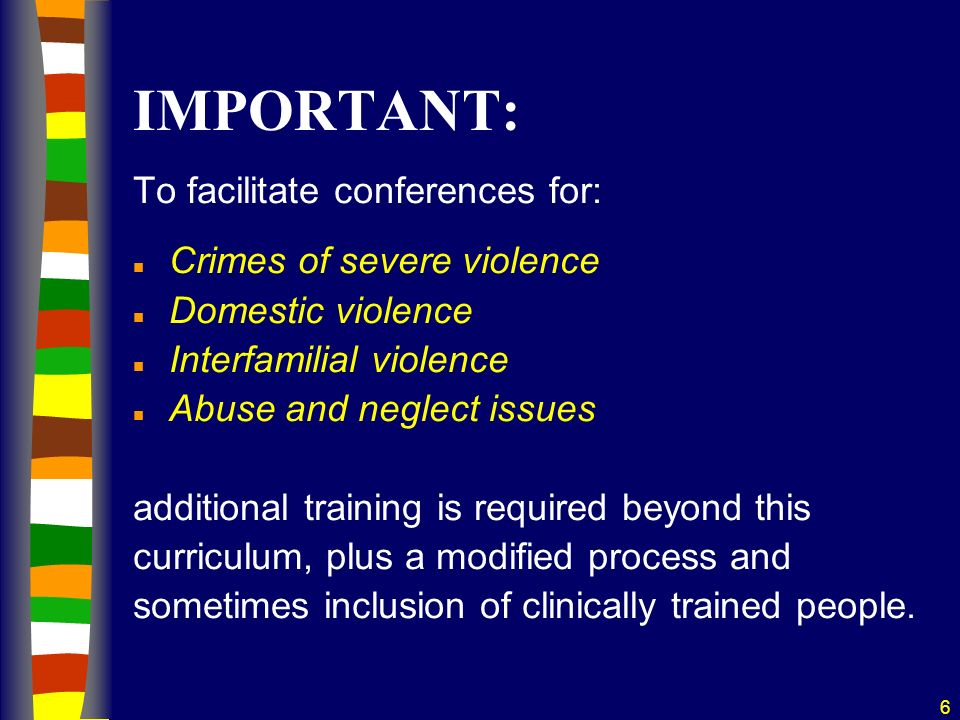 6 IMPORTANT: To facilitate conferences for: n Crimes of severe violence n Domestic violence n Interfamilial violence n Abuse and neglect issues additional training is required beyond this curriculum, plus a modified process and sometimes inclusion of clinically trained people.