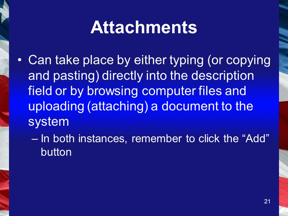 21 Attachments Can take place by either typing (or copying and pasting) directly into the description field or by browsing computer files and uploading (attaching) a document to the system –In both instances, remember to click the Add button