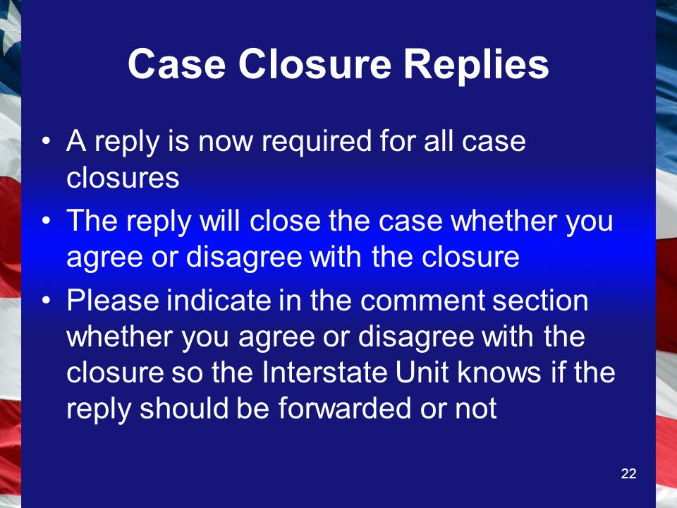 22 Case Closure Replies A reply is now required for all case closures The reply will close the case whether you agree or disagree with the closure Please indicate in the comment section whether you agree or disagree with the closure so the Interstate Unit knows if the reply should be forwarded or not