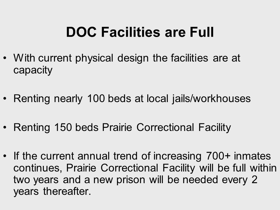DOC Facilities are Full With current physical design the facilities are at capacity Renting nearly 100 beds at local jails/workhouses Renting 150 beds