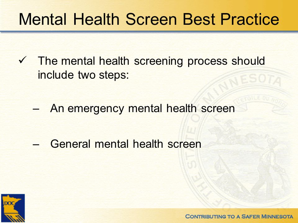 Mental Health Screen Best Practice The mental health screening process should include two steps: –An emergency mental health screen –General mental health screen