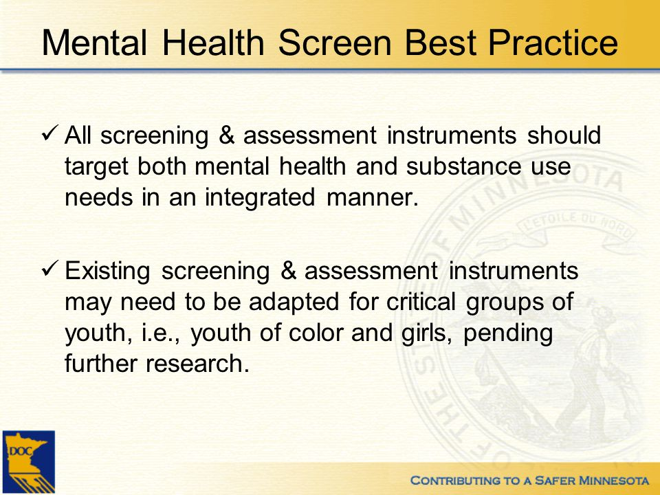 Mental Health Screen Best Practice All screening & assessment instruments should target both mental health and substance use needs in an integrated manner.