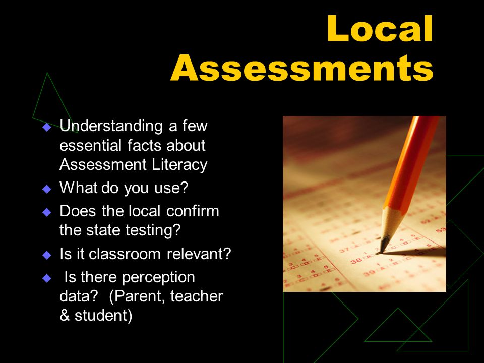 Local Assessments Understanding a few essential facts about Assessment Literacy What do you use.