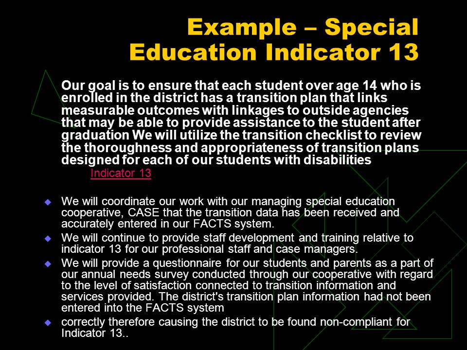Example – Special Education Indicator 13 Our goal is to ensure that each student over age 14 who is enrolled in the district has a transition plan that links measurable outcomes with linkages to outside agencies that may be able to provide assistance to the student after graduation We will utilize the transition checklist to review the thoroughness and appropriateness of transition plans designed for each of our students with disabilities Indicator 13 We will coordinate our work with our managing special education cooperative, CASE that the transition data has been received and accurately entered in our FACTS system.