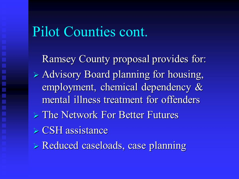 Pilot Counties cont. Ramsey County proposal provides for: Advisory Board planning for housing, employment, chemical dependency & mental illness treatm